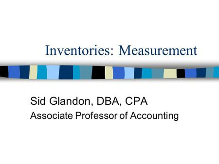Inventories: Measurement Sid Glandon, DBA, CPA Associate Professor of Accounting.
