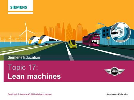 Restricted © Siemens AG 2013 All rights reserved.siemens.co.uk/education Topic 17: Lean machines Siemens Education.