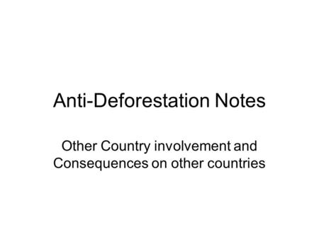 Anti-Deforestation Notes Other Country involvement and Consequences on other countries.