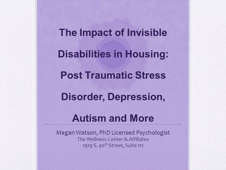 The Impact of Invisible Disabilities in Housing: Post Traumatic Stress Disorder, Depression, Autism and More Megan Watson, PhD Licensed Psychologist The.