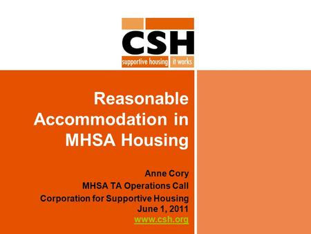 Reasonable Accommodation in MHSA Housing Anne Cory MHSA TA Operations Call Corporation for Supportive Housing June 1, 2011 www.csh.org www.csh.org.