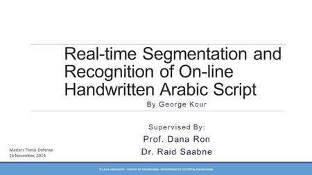 Real-time Segmentation and Recognition of On-line Handwritten Arabic Script By George Kour Supervised By: Prof. Dana Ron Dr. Raid Saabne Masters Thesis.