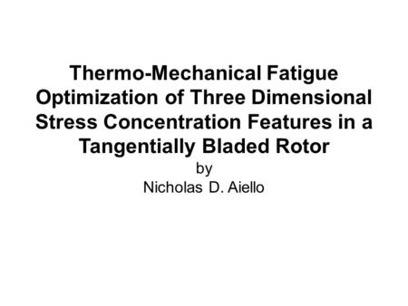 Thermo-Mechanical Fatigue Optimization of Three Dimensional Stress Concentration Features in a Tangentially Bladed Rotor by Nicholas D. Aiello.