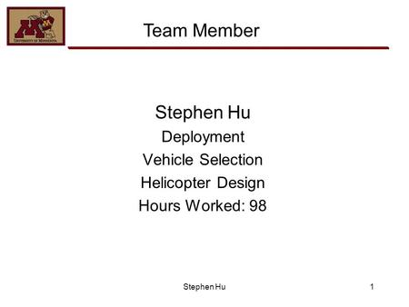 Stephen Hu Deployment Vehicle Selection Helicopter Design Hours Worked: 98 1 Team Member Stephen Hu.
