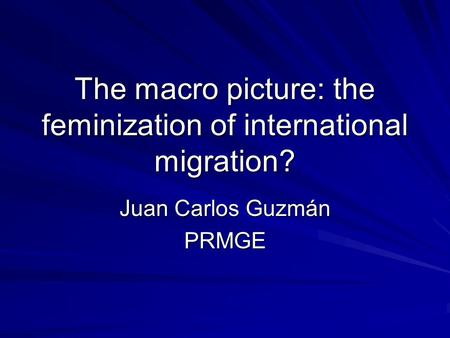 The macro picture: the feminization of international migration? Juan Carlos Guzmán PRMGE.