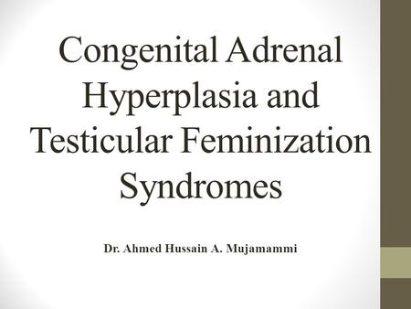 Congenital Adrenal Hyperplasia and Testicular Feminization Syndromes Dr. Ahmed Hussain A. Mujamammi.