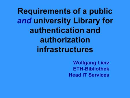 Requirements of a public and university Library for authentication and authorization infrastructures Wolfgang Lierz ETH-Bibliothek Head IT Services.