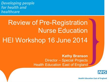 Review of Pre-Registration Nurse Education HEI Workshop 16 June 2014 Kathy Branson Director – Special Projects Health Education East of England.