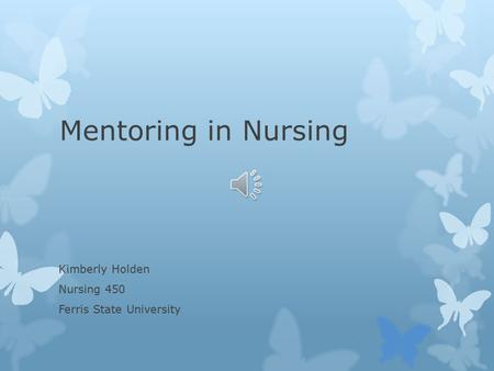 Mentoring in Nursing Kimberly Holden Nursing 450 Ferris State University.