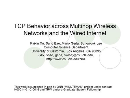 TCP Behavior across Multihop Wireless Networks and the Wired Internet Kaixin Xu, Sang Bae, Mario Gerla, Sungwook Lee Computer Science Department University.