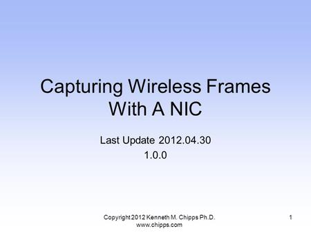 Capturing Wireless Frames With A NIC Last Update 2012.04.30 1.0.0 1Copyright 2012 Kenneth M. Chipps Ph.D. www.chipps.com.