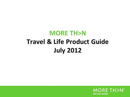 MORE TH>N Travel & Life Product Guide July 2012. Introduction This document is designed to give Affiliates a clear and comprehensive guide to all the.