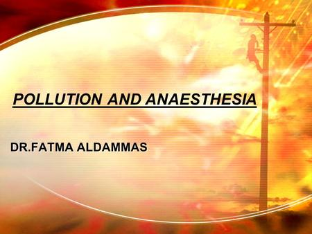 POLLUTION AND ANAESTHESIA DR.FATMA ALDAMMAS. POLLUTION AND ANAESTHESIA DEFINATION ?polluants ?contaminants.