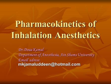 Pharmacokinetics of Inhalation Anesthetics Dr.Doaa Kamal Department of Anesthesia, Ain Shams University  adress: