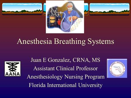 Anesthesia Breathing Systems Juan E Gonzalez, CRNA, MS Assistant Clinical Professor Anesthesiology Nursing Program Florida International University.