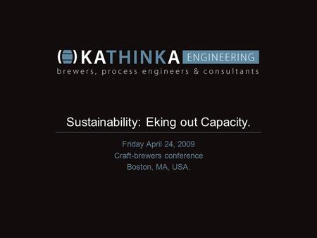 Sustainability: Eking out Capacity. Friday April 24, 2009 Craft-brewers conference Boston, MA, USA.