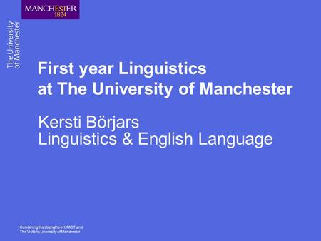 Combining the strengths of UMIST and The Victoria University of Manchester First year Linguistics at The University of Manchester Kersti Börjars Linguistics.