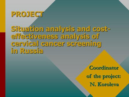 PROJECT Situation analysis and cost- effectiveness analysis of cervical cancer screening in Russia Coordinator of the project: N. Koroleva.