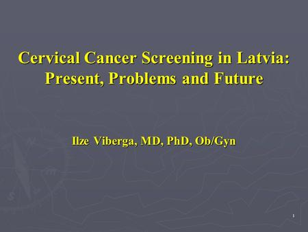 1 Cervical Cancer Screening in Latvia: Present, Problems and Future Ilze Viberga, MD, PhD, Ob/Gyn.