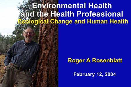 Roger A Rosenblatt February 12, 2004 Environmental Health and the Health Professional Ecological Change and Human Health.