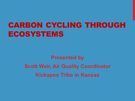 1 CARBON CYCLING THROUGH ECOSYSTEMS Presented by Scott Weir, Air Quality Coordinator Kickapoo Tribe in Kansas.