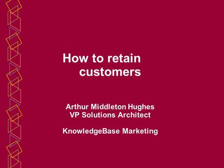 How to retain customers Arthur Middleton Hughes VP Solutions Architect KnowledgeBase Marketing.