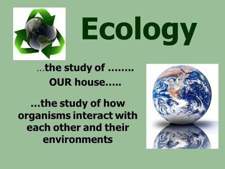 Ecology …the study of how organisms interact with each other and their environments …the study of …….. OUR house…..