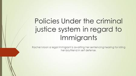 Policies Under the criminal justice system in regard to Immigrants Rachel Moon a legal immigrant is awaiting her sentencing hearing for killing her boyfriend.