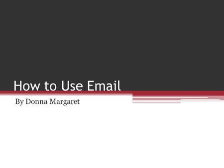 How to Use Email By Donna Margaret.  The benefits of email  Basic email skills  Using emails with learners out of class  Using email with learners.