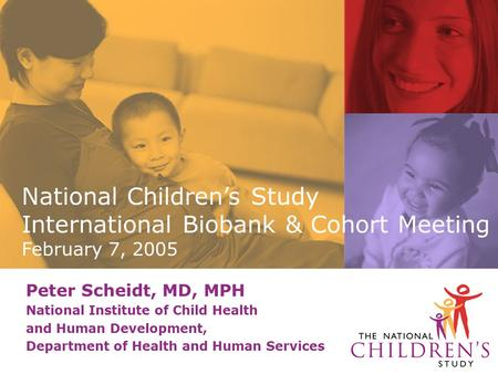 Peter Scheidt, MD, MPH National Institute of Child Health and Human Development, Department of Health and Human Services National Children's Study International.
