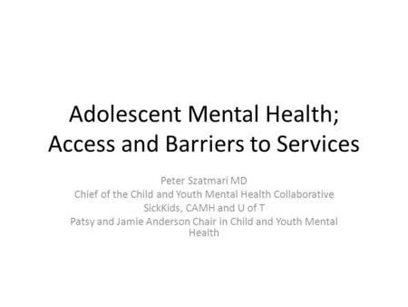 Adolescent Mental Health; Access and Barriers to Services Peter Szatmari MD Chief of the Child and Youth Mental Health Collaborative SickKids, CAMH and.