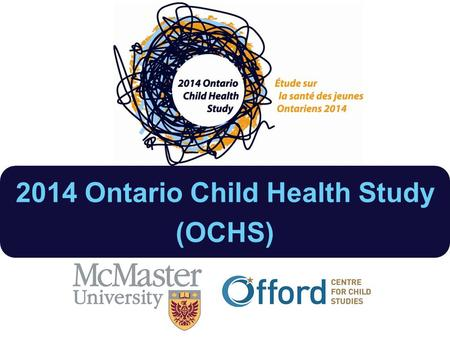 2014 Ontario Child Health Study (OCHS). 2014 OCHS Objectives Patterns & levels of disorder 2014 Changes in patterns 1983-2014 Responsiveness of the health.