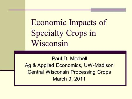 Economic Impacts of Specialty Crops in Wisconsin Paul D. Mitchell Ag & Applied Economics, UW-Madison Central Wisconsin Processing Crops March 9, 2011.