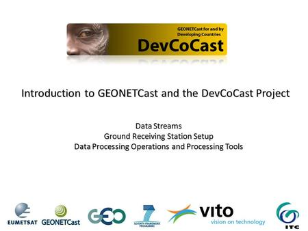 Introduction to GEONETCast and the DevCoCast Project Data Streams Ground Receiving Station Setup Data Processing Operations and Processing Tools.