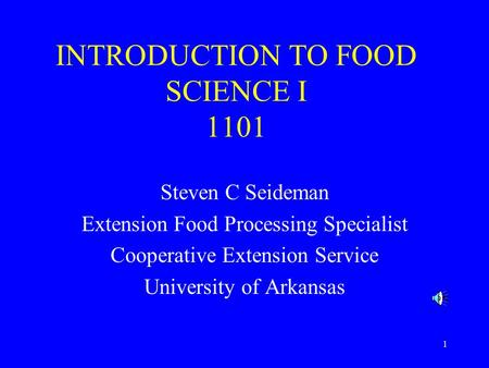 1 INTRODUCTION TO FOOD SCIENCE I 1101 Steven C Seideman Extension Food Processing Specialist Cooperative Extension Service University of Arkansas.