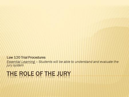 Law 120 Trial Procedures Essential Learning – Students will be able to understand and evaluate the jury system.