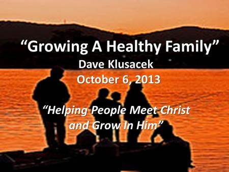 """Growing A Healthy Family"" ""Growing A Healthy Family"" Dave Klusacek October 6, 2013 October 6, 2013 ""Helping People Meet Christ and Grow In Him"""