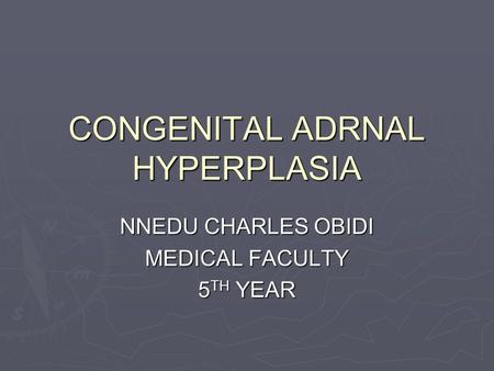 CONGENITAL ADRNAL HYPERPLASIA NNEDU CHARLES OBIDI MEDICAL FACULTY 5 TH YEAR.