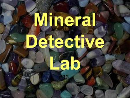 #36. To learn how to use mineral identification techniques to identify unknown minerals. To become more familiar with some common minerals. To review.