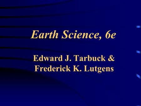 Earth Science, 6e Edward J. Tarbuck & Frederick K. Lutgens.