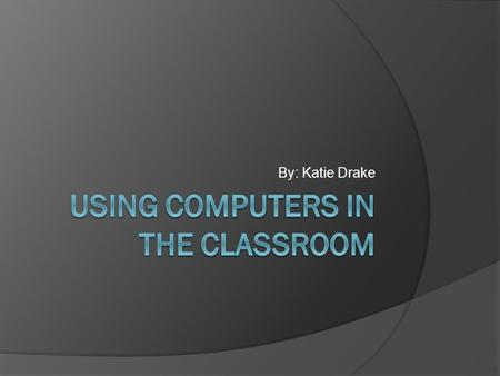 By: Katie Drake. Introduction  I am going to be researching this because computers are used in classrooms everyday. It is becoming a norm to have a computer.