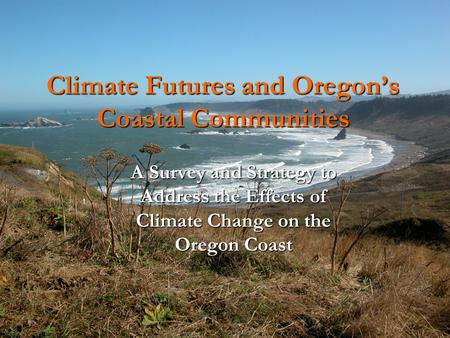 Climate Futures and Oregon's Coastal Communities A Survey and Strategy to Address the Effects of Climate Change on the Oregon Coast.