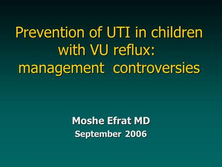 Prevention of UTI in children with VU reflux: management controversies Moshe Efrat MD September 2006.