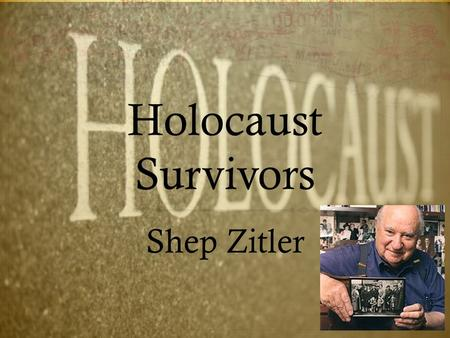 Holocaust Survivors Shep Zitler. Background Information  Born: May 27, 1917 in Vilnius, Lithuania.  Life During War: Soldier and Prisoner of War  Currently.