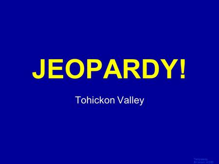 Template by Bill Arcuri, WCSD Click Once to Begin JEOPARDY! Tohickon Valley.