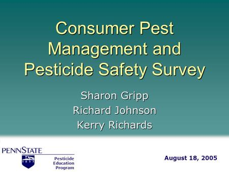 Consumer Pest Management and Pesticide Safety Survey Sharon Gripp Richard Johnson Kerry Richards Pesticide Education Program August 18, 2005.