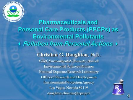 Pharmaceuticals and Personal Care Products (PPCPs) as Environmental Pollutants  Pollution from Personal Actions  Christian G. Daughton, Ph.D. Chief,