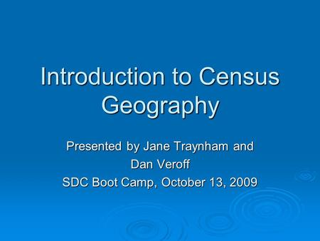 Introduction to Census Geography Presented by Jane Traynham and Dan Veroff SDC Boot Camp, October 13, 2009.