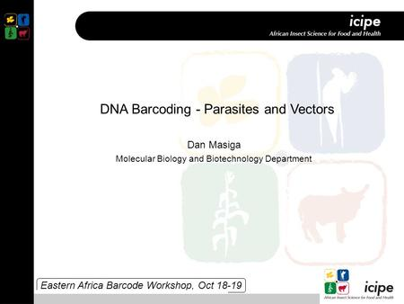 Eastern Africa Barcode Workshop, Oct 18-19 DNA Barcoding - Parasites and Vectors Dan Masiga Molecular Biology and Biotechnology Department.