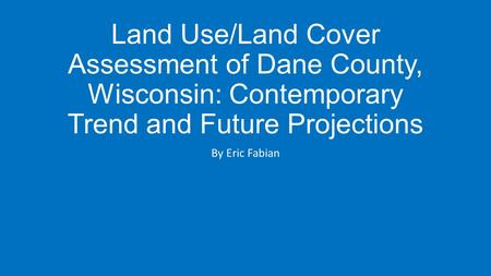 Land Use/Land Cover Assessment of Dane County, Wisconsin: Contemporary Trend and Future Projections By Eric Fabian.